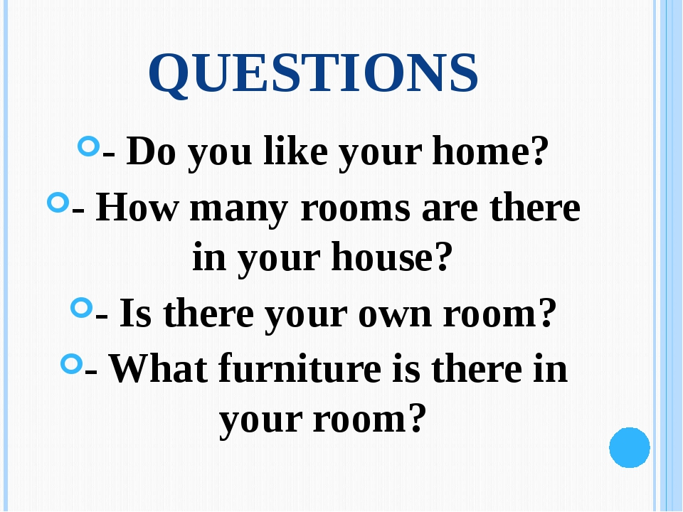 QUESTIONS - Do you like your home? - How many rooms are there in your house?...