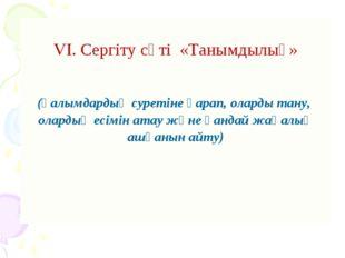 VI. Сергіту сәті «Танымдылық»  (Ғалымдардың суретіне қарап, оларды тану, ол