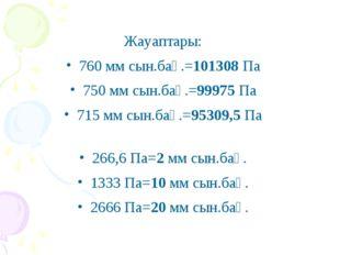 Жауаптары: 760 мм сын.бағ.=101308 Па 750 мм сын.бағ.=99975 Па 715 мм сын.бағ.