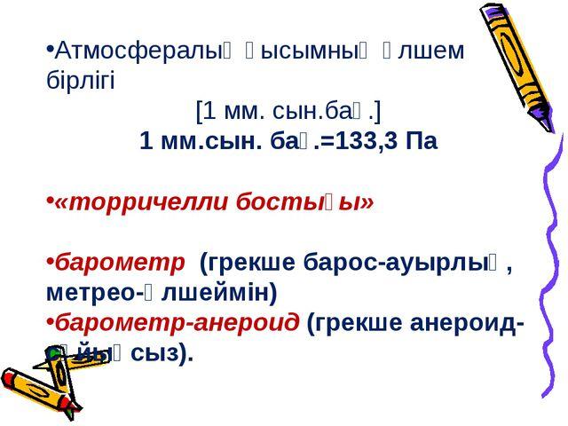 Атмосфералық қысымның өлшем бірлігі [1 мм. сын.бағ.] 1 мм.сын. бағ.=133,3 Па...