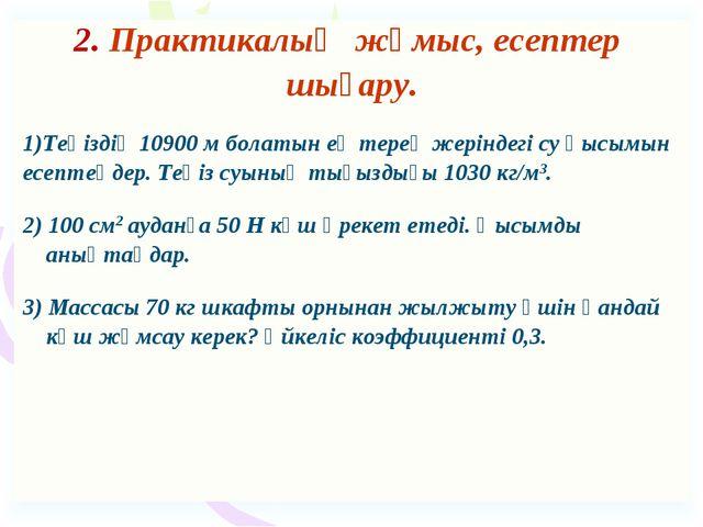 2. Практикалық жұмыс, есептер шығару. Теңіздің 10900 м болатын ең терең жерін...