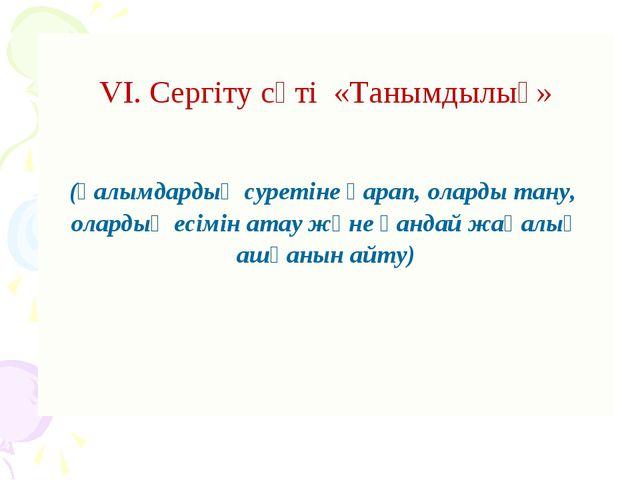 VI. Сергіту сәті «Танымдылық»  (Ғалымдардың суретіне қарап, оларды тану, ол...