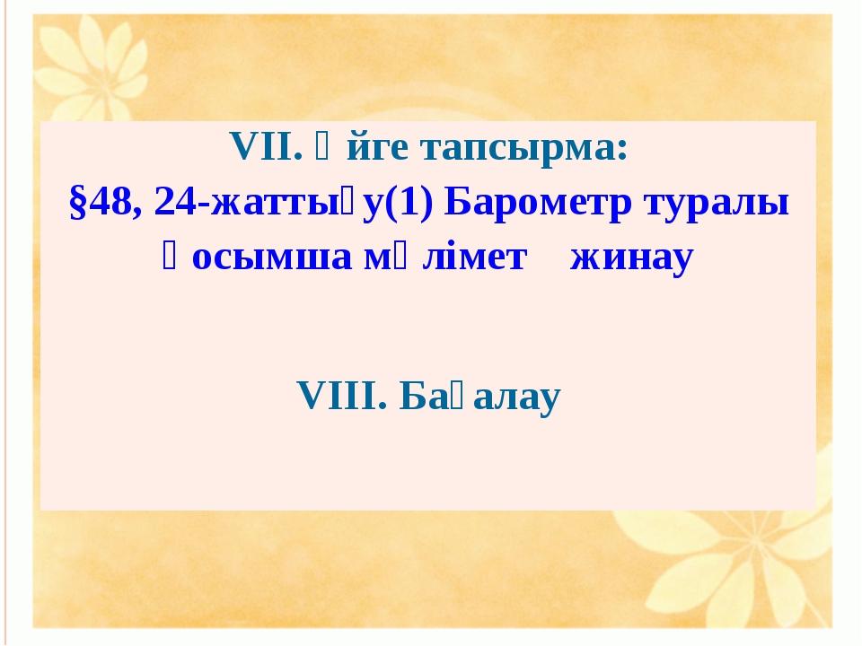 VII. Үйге тапсырма: §48, 24-жаттығу(1) Барометр туралы қосымша мәлімет жинау...