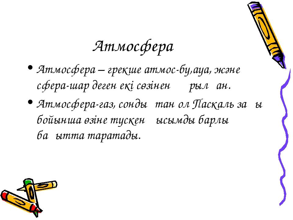 Атмосфера Атмосфера – грекше атмос-бу,ауа, және сфера-шар деген екі сөзінен қ...