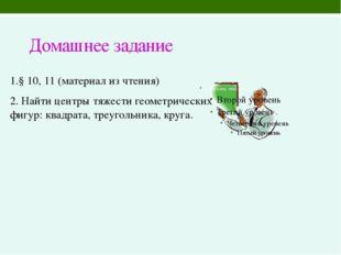 Домашнее задание 1.§ 10, 11 (материал из чтения) 2. Найти центры тяжести геом