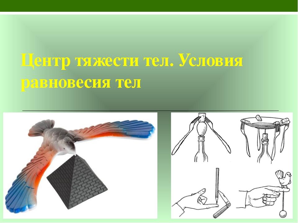 Центр тяжести тел. Условия равновесия тел