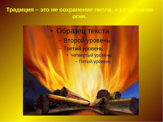 Традиция – это не сохранение пепла, а раздувание огня.