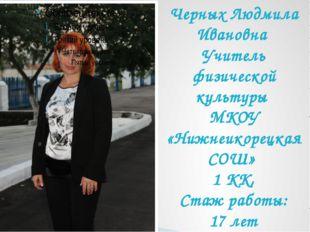 Черных Людмила Ивановна Учитель физической культуры МКОУ «Нижнеикорецкая СОШ»