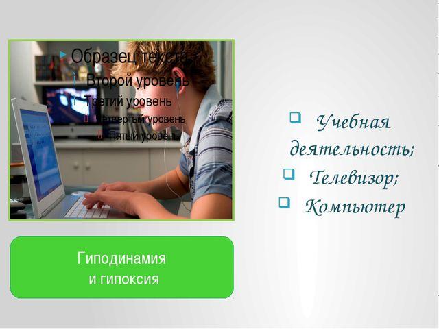Учебная деятельность; Телевизор; Компьютер Гиподинамия и гипоксия
