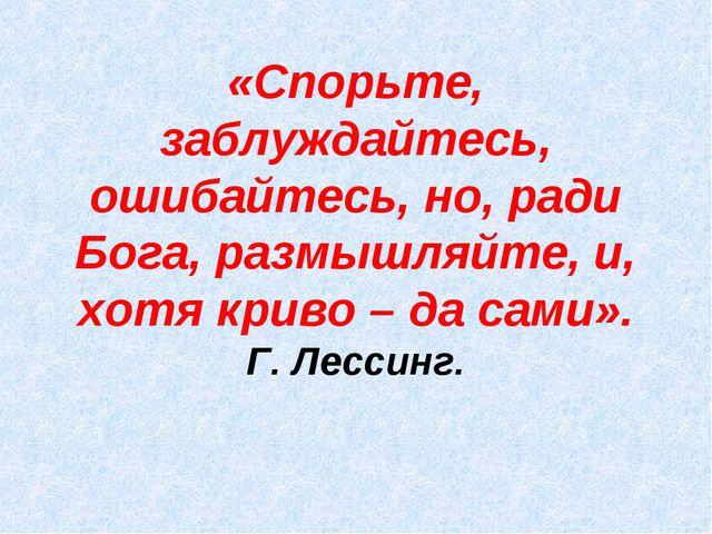 «Спорьте, заблуждайтесь, ошибайтесь, но, ради Бога, размышляйте, и, хотя крив...