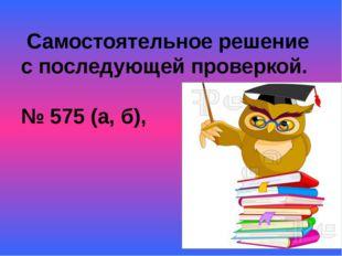 Самостоятельное решение с последующей проверкой. № 575 (а, б),