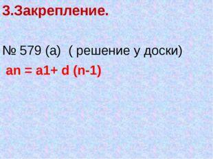 3.Закрепление. № 579 (а) ( решение у доски) an = a1+ d (n-1)