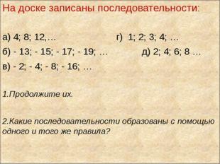 На доске записаны последовательности: а) 4; 8; 12,… г) 1; 2; 3; 4; … б) - 13;