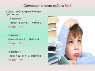 Самостоятельная работа № 2 1. Дано: (аn)- арифметическая прогрессия. 1 вариан