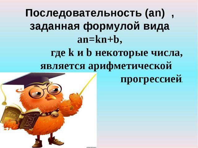 Последовательность (an) , заданная формулой вида an=kn+b, где k и b некоторые...