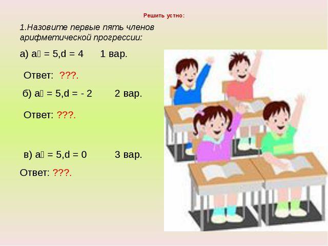 Решить устно: 1.Назовите первые пять членов арифметической прогрессии: а) а₁...