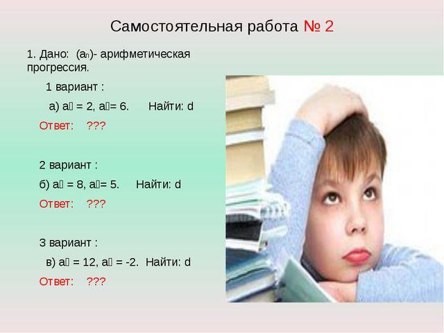 Самостоятельная работа № 2 1. Дано: (аn)- арифметическая прогрессия. 1 вариан...