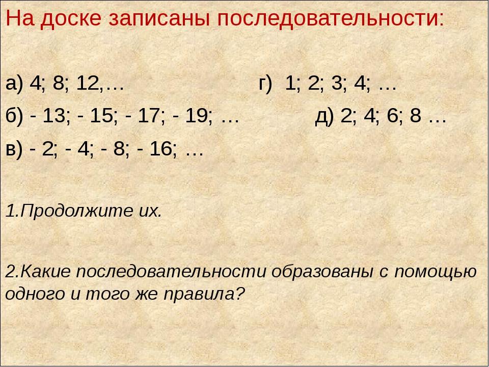 На доске записаны последовательности: а) 4; 8; 12,… г) 1; 2; 3; 4; … б) - 13;...