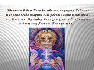 Однажды вдом Иосифа явился архангел Гавриил исказал Деве Марии: «Ты родишь