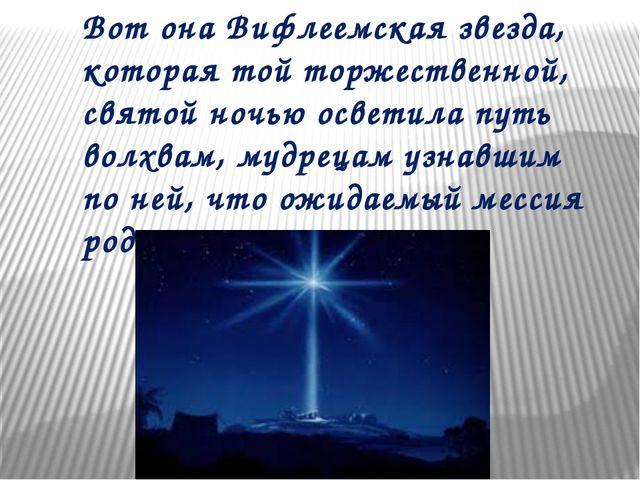Вот онаВифлеемская звезда, которая тойторжественной, святой ночью осветила...