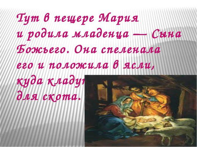 Тут впещере Мария иродила младенца— Сына Божьего. Онаспеленала егои поло...