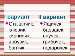 I вариант II вариант Стаканчик, клювик, кирпичик, арбузик, бантик. Ящичек,