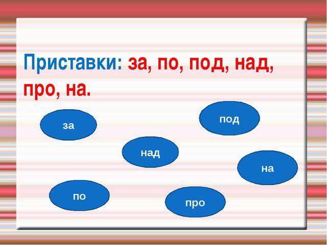 Приставки: за, по, под, над, про, на. за по под над про на