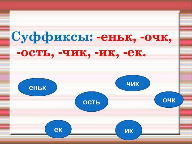 Суффиксы: -еньк, -очк, -ость, -чик, -ик, -ек. еньк очк ость чик ик ек