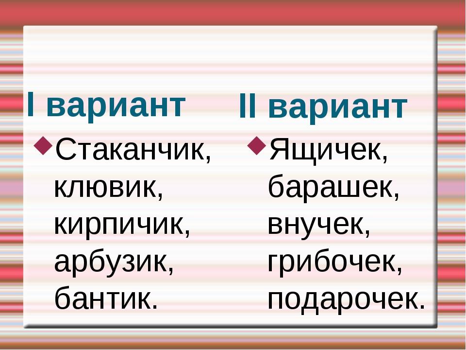 I вариант II вариант Стаканчик, клювик, кирпичик, арбузик, бантик. Ящичек,...
