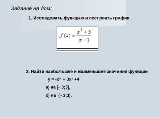 Задание на дом: 1. Исследовать функцию и построить график 2. Найти наибольшее