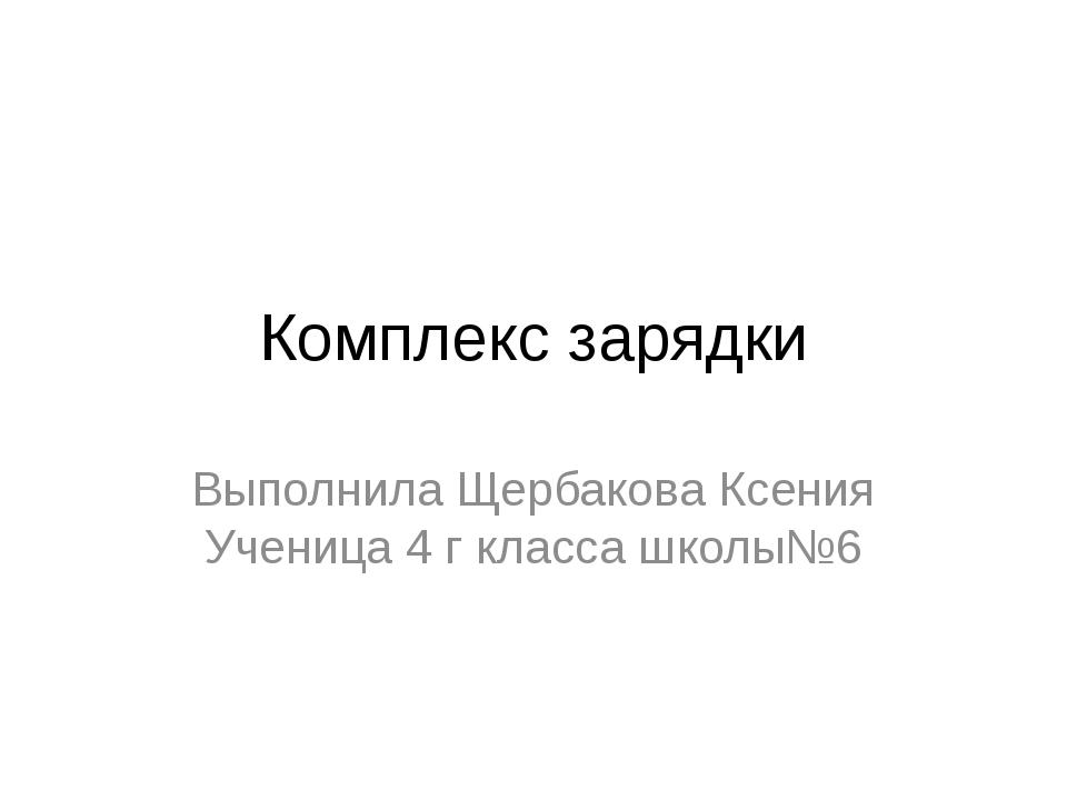 Комплекс зарядки Выполнила Щербакова Ксения Ученица 4 г класса школы№6