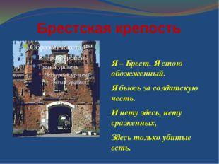 Брестская крепость Я – Брест. Я стою обожженный. Я бьюсь за солдатскую честь