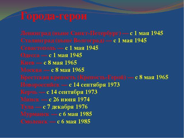 Города-герои Ленинград (ныне Санкт-Петербург) — с 1 мая 1945 Сталинград (нын...