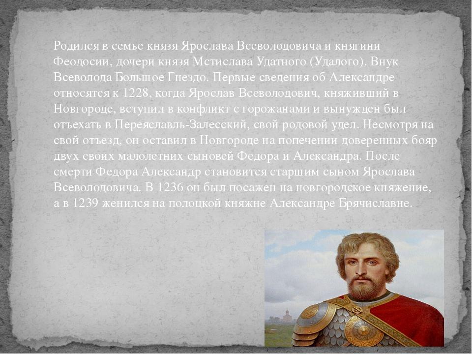 Родился в семье князя Ярослава Всеволодовича и княгини Феодосии, дочери князя...