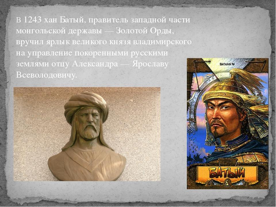 В 1243 хан Батый, правитель западной части монгольской державы — Золотой Орды...