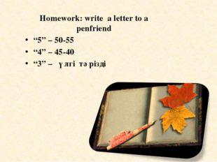 """Homework: write a letter to a penfriend """"5"""" – 50-55 """"4"""" – 45-40 """"3"""" – үлгі тә"""