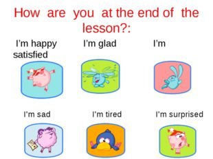 How are you at the end of the lesson?: I'm happy I'm glad I'm satisfied I'm s