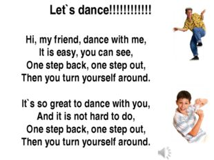 Hi, my friend, dance with me, It is easy, you can see, One step back, one ste