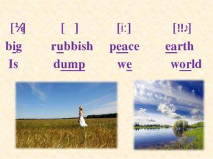 [ɪ] [Λ] [i:] [ɜː] big rubbish peace earth Is dump we world