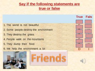 Say if the following statements are true or false True False 1.The world is n