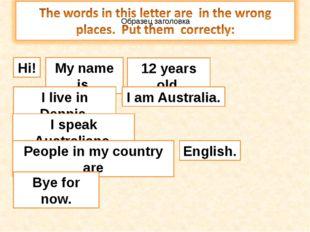 Hi! My name is 12 years old. I live in Dennis. I speak Australians. People in