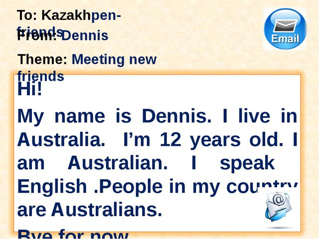 To: Kazakhpen-friends From: Dennis Theme: Meeting new friends Hi! My name is...
