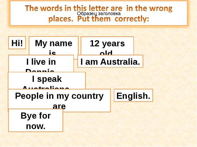 Hi! My name is 12 years old. I live in Dennis. I speak Australians. People in...