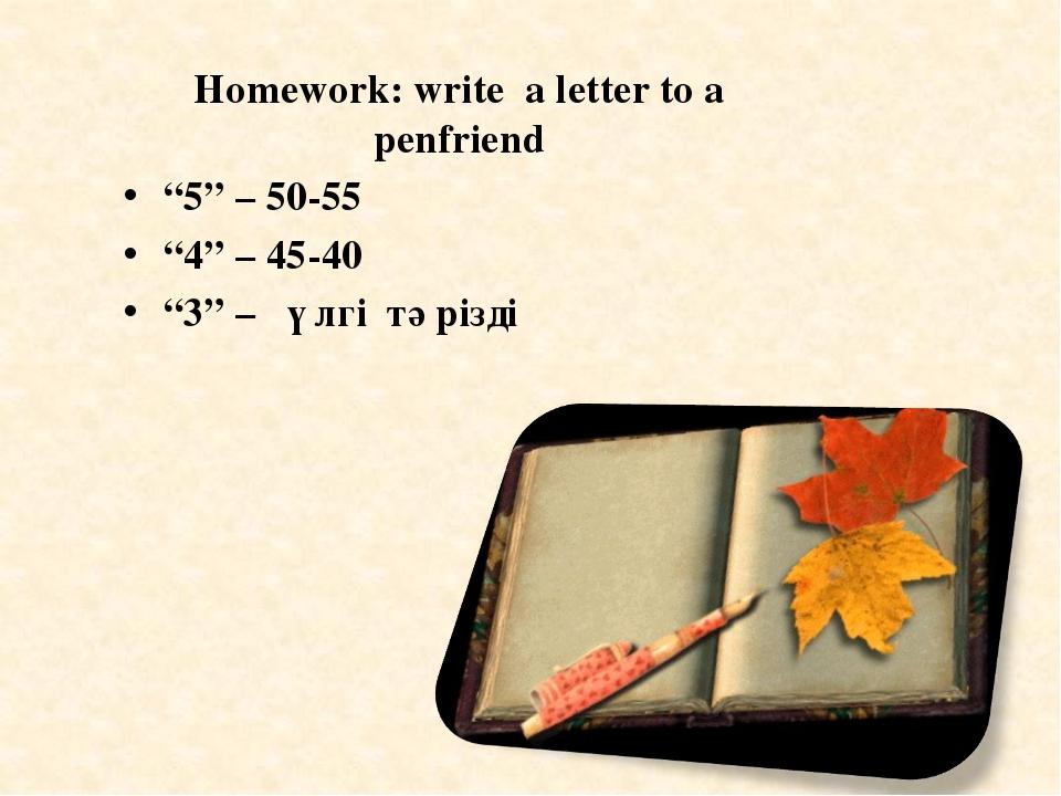"""Homework: write a letter to a penfriend """"5"""" – 50-55 """"4"""" – 45-40 """"3"""" – үлгі тә..."""