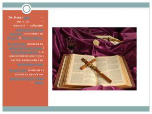 Би́блия (греч. βιβλία— мн. ч. от βιβλίον— «книга»)— собрание священных тек