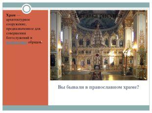 Вы бывали в православном храме? . Храм— архитектурное сооружение, предназнач