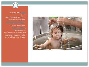 Креще́ние (греч. βάπτισμα— «погружение в воду»)— одно из важнейших христиан