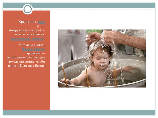 Креще́ние (греч. βάπτισμα— «погружение в воду»)— одно из важнейших христиан...