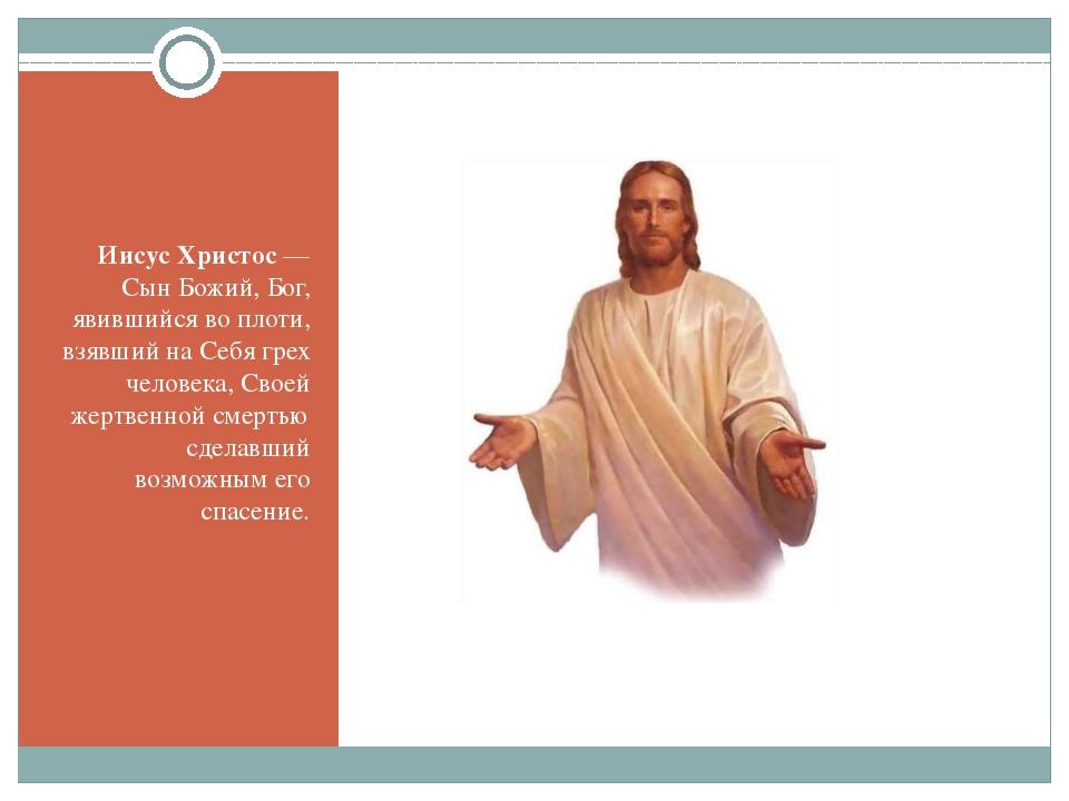 Иисус Христос — Сын Божий, Бог, явившийся во плоти, взявший на Себя грех чел...