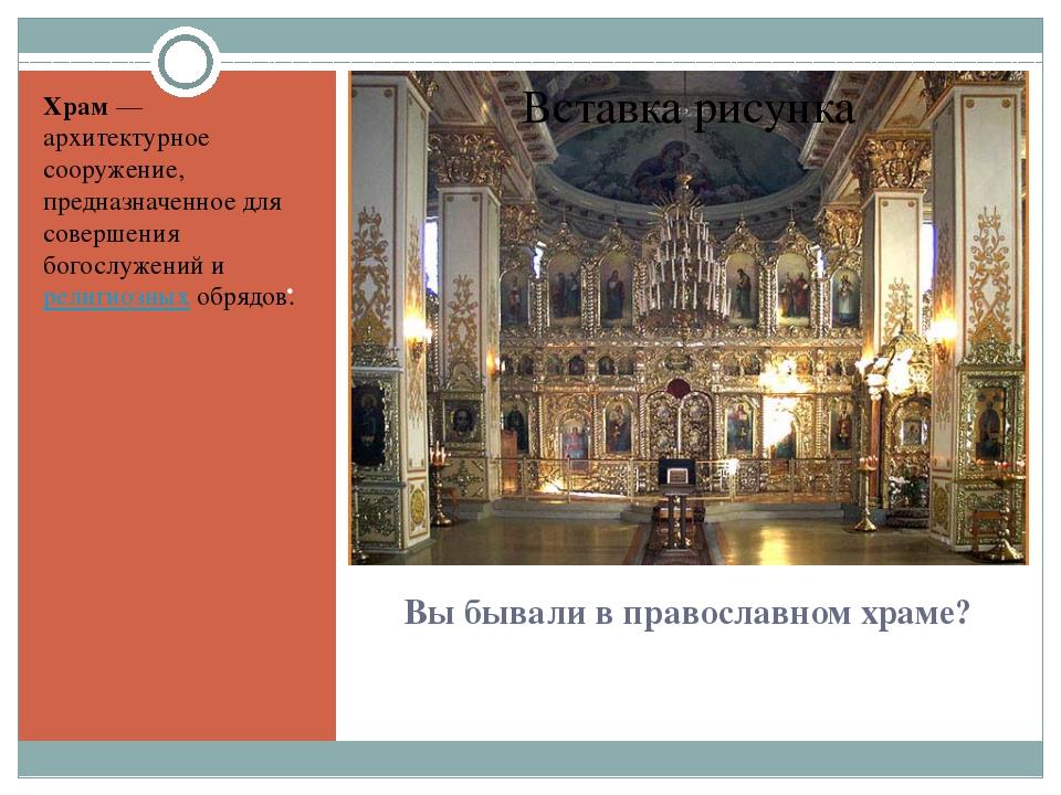 Вы бывали в православном храме? . Храм— архитектурное сооружение, предназнач...